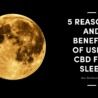 5 Reasons and Benefits of Using CBD for Sleep and Restlessness